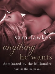 Anything He Wants: The Betrayal (#5) ebook by Sara Fawkes