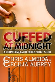 Cuffed at Midnight - A Contemporary Romance Novella in the Countermeasure Series ebook by Chris  Almeida,Cecilia Aubrey