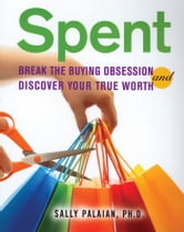 Spent - Break the Buying Obsession and Discover Your True Worth ebook by Sally Palaian