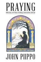 Praying - Reflections on 40 Years of Solitary Conversations with God ebook by John Piippo