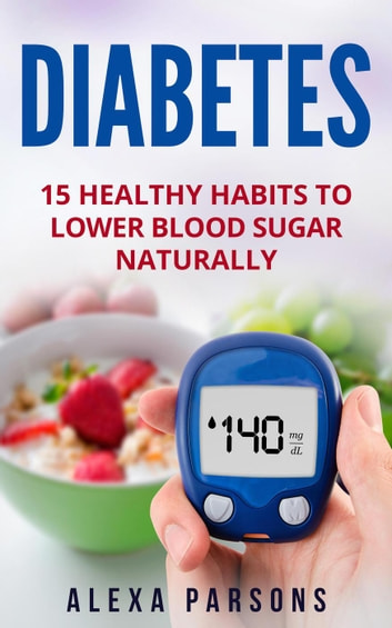 Diabetes: 15 Healthy Habits to Lower Blood Sugar Naturally ebook by Alexa Parsons