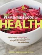 Fermented Foods for Health ebook by Deirdre Rawlings, Ph.D., N.D.
