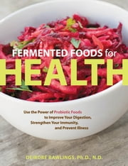 Fermented Foods for Health - Use the Power of Probiotic Foods to Improve Your Digestion, Strengthen Your Immunity, and Prevent Illness ebook by Deirdre Rawlings, Ph.D., N.D.