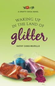 Waking Up in the Land of Glitter - A Crafty Chica Novel ebook by Kathy Cano-Murillo