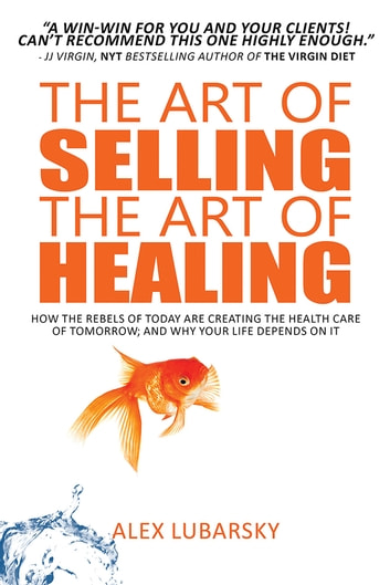 The Art of Selling the Art of Healing - How the Rebels of Today Are Creating the Health Care of Tomorrow; and Why Your Life Depends on It ebook by Alex Lubarsky