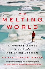 The Melting World - A Journey Across America's Vanishing Glaciers ebook by Christopher White