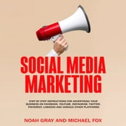 Social Media Marketing - Step by Step Instructions For Advertising Your Business on Facebook, Youtube, Instagram, Twitter, Pinterest, Linkedin and Various Other Platforms audiobook by Noah Gray, Michael Fox