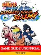 Naruto Shippuden Ultimate Ninja Blazing Game Guide Unofficial ebook by The Yuw