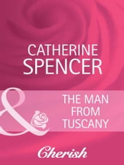The Man from Tuscany (Mills & Boon Cherish) (Everlasting Love, Book 10) ebook by Catherine Spencer