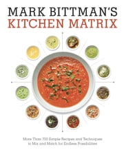 Mark Bittman's Kitchen Matrix - More Than 700 Simple Recipes and Techniques to Mix and Match for Endless Possibilities ebook by Mark Bittman