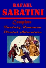Complete Fantasy Romance Pirates Adventure ebook by Rafael Sabatini