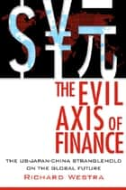 The Evil Axis of Finance: The US-Japan-China Stranglehold on the Global Future - The US-Japan-China Stranglehold on the Global Future ebook by Richard, Westra