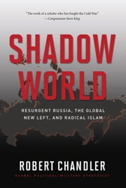 Shadow World - Resurgent Russia, the Global New Left, and Radical Islam ebook by Robert Chandler