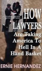 How Lawyers Are Taking America to Hell in a Hand Basket ebook by Ernie Hernandez