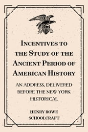 Incentives to the Study of the Ancient Period of American History: An address, delivered before the New York Historical: Society, at its forty-second anniversary, 17th November 1846 ebook by Henry Rowe Schoolcraft