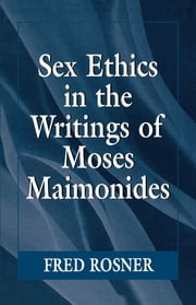 Sex Ethics in the Writings of Moses Maimonides ebook by Fred Rosner