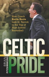 Celtic Pride - How Coach Kevin Boyle Took St. Patrick to the Top of High School Basketball ebook by Brian Fitzsimmons