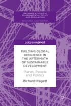 Building Global Resilience in the Aftermath of Sustainable Development - Planet, People and Politics ebook by Richard Pagett