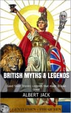 British Myths & Legends: Good Short Stories: Legends that made Britain Great ebook by Albert Jack