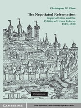The Negotiated Reformation - Imperial Cities and the Politics of Urban Reform, 1525–1550 ebook by Christopher W. Close