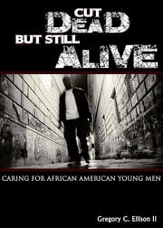Cut Dead But Still Alive - Caring for African American Young Men eBook by Gregory C. Ellison II