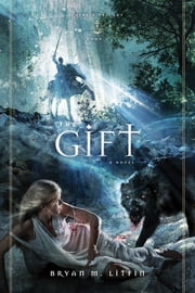 The Gift: A Novel - A Novel ebook by Bryan M. Litfin