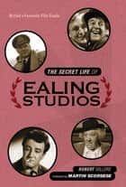 The Secret Life of Ealing Studios - Britain's favourite film studio ebook by Robert Sellers, Martin Scorsese