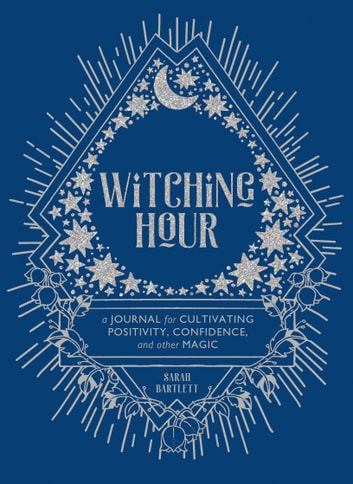 Witching Hour - A Journal for Cultivating Positivity, Confidence, and Other Magic ebook by Sarah Bartlett