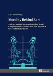 Morality Behind Bars - An Intervention Study on Fostering Moral Competence of Prisoners as a New Approach to Social Rehabilitation ebook by Kay Hemmerling