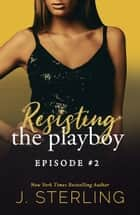 Resisting the Playboy - Episode #2 ebook by J. Sterling