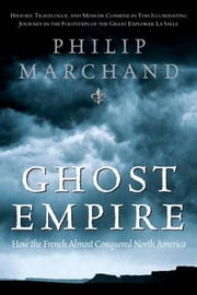 Ghost Empire - How the French Almost Conquered North America ebook by Philip Marchand
