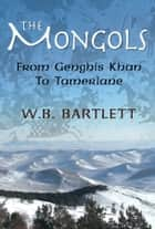 The Mongols: From Genghis Khan to Tamerlane ebook by W.B. Bartlett