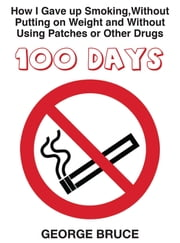 100 Days - How I Gave Up Smoking Without Putting on Weight, and Without Using Patches or Other Drugs ebook by George Bruce