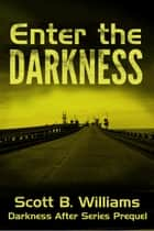 Enter the Darkness: A Darkness After Series Prequel ebook by Scott B. Williams