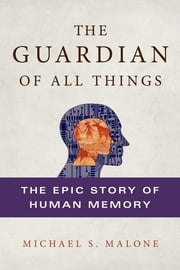The Guardian of All Things - The Epic Story of Human Memory ebook by Michael S. Malone