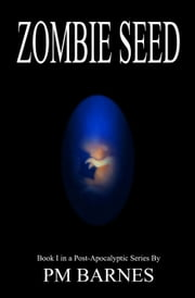 Zombie Seed: Book I in a Post-Apocalyptic Series ebook by PM Barnes