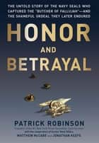 "Honor and Betrayal - The Untold Story of the Navy SEALs Who Captured the """"Butcher of Fallujah""""--and the Shameful Ordeal They Later Endured eBook by Patrick Robinson"
