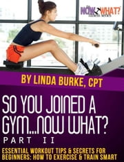 So You Joined a Gym...Now What? Part II Essential Workout Tips and Secrets for Beginners ebook by Linda Burke