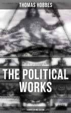 The Political Works of Thomas Hobbes (4 Books in One Edition) - Leviathan, On the Citizen, The Elements of Law & Behemoth: The Long Parliament ebook by Thomas Hobbes