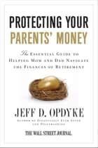Protecting Your Parents' Money - The Essential Guide to Helping Mom and Dad Navigate the Finances of Retirement ebook by Jeff D. Opdyke