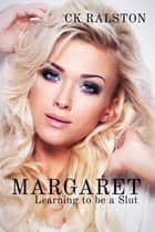 Margaret: Learning to be a Slut ebook by C.K. Ralston