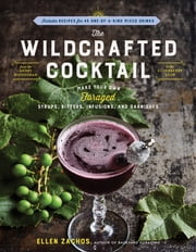 The Wildcrafted Cocktail - Make Your Own Foraged Syrups, Bitters, Infusions, and Garnishes; Includes Recipes for 45 One-of-a-Kind Mixed Drinks ebook by Ellen Zachos