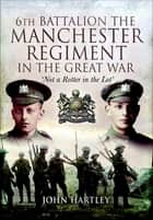 6th Battalion, The Manchester Regiment in the Great War ebook by John Hartley