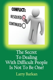 The Secret To Dealing With Difficult People Is Not To Be One: 7 Tactics To Disarm Difficult People ebook by Larry Barkan