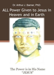 All Power is Given in Heaven and Earth ebook by Arthur J Barner