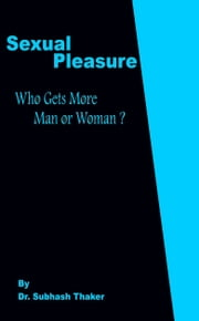 Sexual Pleasure Who Gets More Man or Woman? ebook by Subhash Thaker