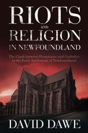 Riots and Religion in Newfoundland: The Clash between Protestants and Catholics in the Early Settlement of Newfoundland - The Clash between Protestants and Catholics in the Early Settlement of Newfoundland ebook by David Dawe