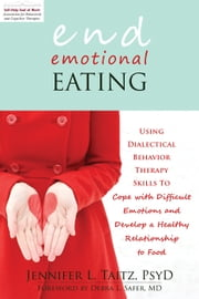 End Emotional Eating - Using Dialectical Behavior Therapy Skills to Cope with Difficult Emotions and Develop a Healthy Rela ebook by Jennifer Taitz, PsyD,Debra L. Safer, MD