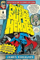 The Physics of Superheroes: Spectacular Second Edition ebook by James Kakalios