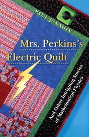Mrs. Perkins's Electric Quilt - And Other Intriguing Stories of Mathematical Physics ebook by Paul J. Nahin